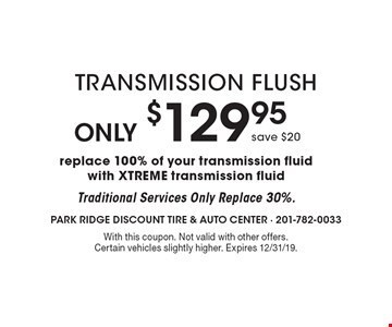 Only $129.95 Transmission Flush save $20, replace 100% of your transmission fluid with XTREME transmission fluid Traditional. Services Only Replace 30%. With this coupon. Not valid with other offers. Certain vehicles slightly higher. Expires 12/31/19.