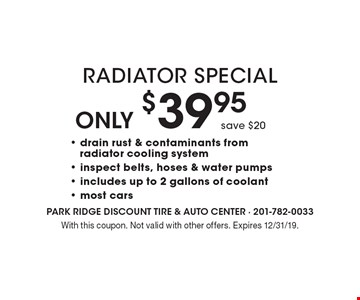 Only $39.95 Radiator Special, save $20- drain rust & contaminants from radiator cooling system - inspect belts, hoses & water pumps - includes up to 2 gallons of coolant - most cars . With this coupon. Not valid with other offers. Expires 12/31/19.