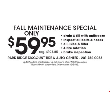 Only $59.95 Fall Maintenance Special, reg. $103.85- drain & fill with antifreeze - inspect all belts & hoses - oil, lube & filter - 4-tire rotation - brake inspection. Up to 2 gallons of antifreeze. Up to 5 quarts of oil. With this coupon. Not valid with other offers. Offer expires 12/31/19.
