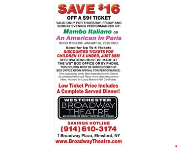 Save $16 off a $91 ticket. Valid only for Thursday, Friday and Sunday evening performances of Mambo Italiano or An American in Paris. Good through 01/26/20 only. Good for up to 4 tickets. Discounted tickets for children 17 & under, just $66! Reservations must be made at the wbt box office or by phone. This coupon must be surrendered at box office upon arrival for performance. One coupon per family. New reservations only. Cannot be combined with local flavor or any other discounts or offers. Not valid for luxury boxes or gift certificates