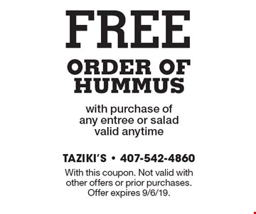 FREE ORDER OF HUMMUS with purchase of any entree or salad valid anytime. With this coupon. Not valid with other offers or prior purchases. Offer expires 9/6/19.