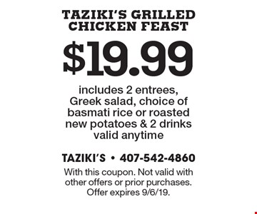 $19.99 Taziki's Grilled Chicken Feast includes 2 entrees, Greek salad, choice of basmati rice or roasted new potatoes & 2 drinks. Valid anytime. With this coupon. Not valid with other offers or prior purchases. Offer expires 9/6/19.