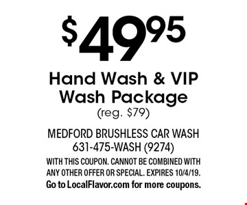 $49.95 Hand Wash & VIP Wash Package (reg. $79). WITH THIS COUPON. CANNOT BE COMBINED WITH ANY OTHER OFFER OR SPECIAL. EXPIRES 10/4/19. Go to LocalFlavor.com for more coupons.