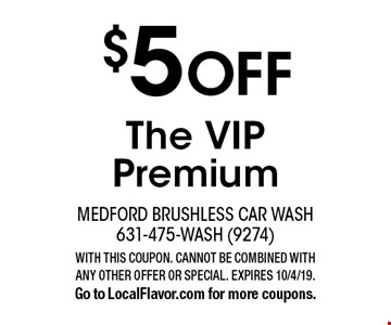 $5 OFF The VIP Premium. WITH THIS COUPON. CANNOT BE COMBINED WITH ANY OTHER OFFER OR SPECIAL. EXPIRES 10/4/19. Go to LocalFlavor.com for more coupons.