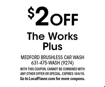 $2 OFF The Works Plus. WITH THIS COUPON. CANNOT BE COMBINED WITH ANY OTHER OFFER OR SPECIAL. EXPIRES 10/4/19. Go to LocalFlavor.com for more coupons.