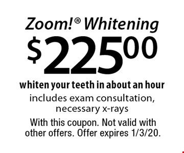 $225.00 Zoom! Whitening whiten your teeth in about an hour includes exam consultation, necessary x-rays. With this coupon. Not valid with other offers. Offer expires 1/3/20.