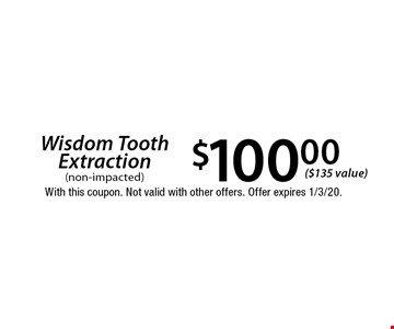 $100.00 Wisdom Tooth Extraction (non-impacted) ($135 value). With this coupon. Not valid with other offers. Offer expires 1/3/20.