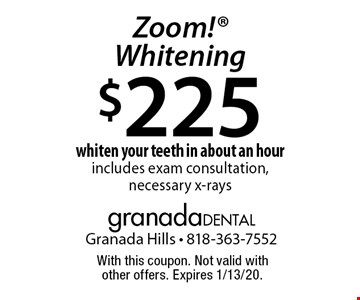 $225 Zoom! Whitening whiten your teeth in about an hour includes exam consultation, necessary x-rays. With this coupon. Not valid with other offers. Expires 1/13/20.
