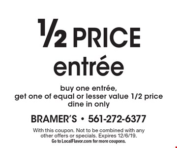 1/2 PRICE entree buy one entree, get one of equal or lesser value 1/2 price dine in only. With this coupon. Not to be combined with any other offers or specials. Expires 12/6/19. Go to LocalFlavor.com for more coupons.