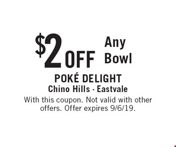 $ 2 OFF Any Bowl. With this coupon. Not valid with otheroffers. Offer expires 9/6/19.