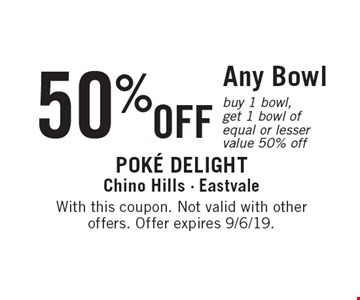50% OFF Any Bowl. Buy 1 bowl, get 1 bowl of equal or lesser value 50% off. With this coupon. Not valid with other offers. Offer expires 9/6/19.