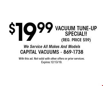 $19.99 VACUUM TUNE-UP SPECIAL!! (REG. PRICE $59) We Service All Makes And Models. With this ad. Not valid with other offers or prior services. Expires 12/13/19.