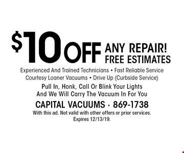 $10 OFF ANY REPAIR! FREE ESTIMATES Experienced And Trained Technicians - Fast Reliable Service Courtesy Loaner Vacuums - Drive Up (Curbside Service) Pull In, Honk, Call Or Blink Your Lights And We Will Carry The Vacuum In For You. With this ad. Not valid with other offers or prior services. Expires 12/13/19.
