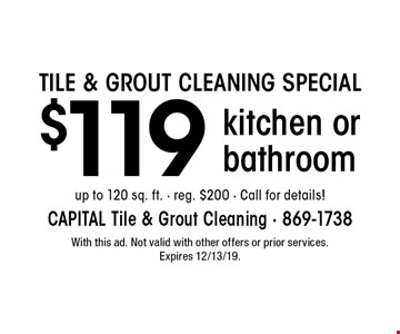 TILE & GROUT CLEANING SPECIAL $119 kitchen or bathroom up to 120 sq. ft. - reg. $200 - Call for details! With this ad. Not valid with other offers or prior services. Expires 12/13/19.