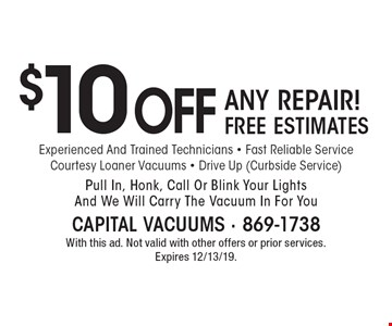 $10 OFF ANY REPAIR! FREE ESTIMATES. Experienced And Trained Technicians - Fast Reliable Service - Courtesy Loaner Vacuums - Drive Up (Curbside Service) - Pull In, Honk, Call Or Blink Your Lights And We Will Carry The Vacuum In For You. With this ad. Not valid with other offers or prior services. Expires 12/13/19.