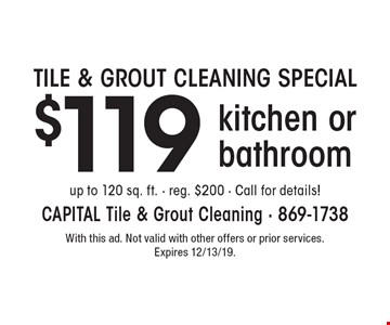 TILE & GROUT CLEANING SPECIAL $119 kitchen or bathroom. Up to 120 sq. ft. - reg. $200 - Call for details! With this ad. Not valid with other offers or prior services. Expires 12/13/19.