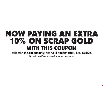 Now Paying an extra 10% on scrap gold. with this coupon. Valid with this coupon only. Not valid w/other offers. Exp. 1/24/20. Go to LocalFlavor.com for more coupons.