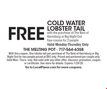 Free cold water lobster tail with the purchase of The Best of Harrisburg or Big Night Out four-course for 2 people. Valid Monday-Thursday Only. With this coupon. One lobster tail per purchase of The Best of Harrisburg or Big Night Out for two people priced at $92 only. Priced and portioned per couple only. Valid Mon.-Thurs. only. Not valid with any other offer, discount, promotion, coupon or certificate. See store for details. Expires 1/24/20. Go to LocalFlavor.com for more coupons.