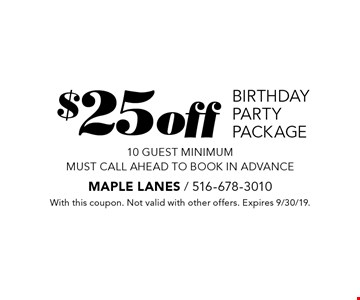 $25off birthday party package 10 guest minimum. Must call ahead to book in advance. With this coupon. Not valid with other offers. Expires 9/30/19.