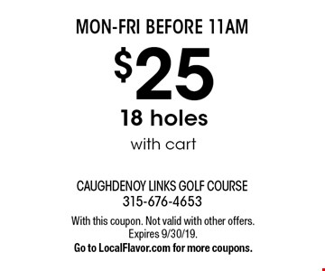 MON-FRI BEFORE 11AM $25 18 holes with cart. With this coupon. Not valid with other offers. Expires 9/30/19.Go to LocalFlavor.com for more coupons.