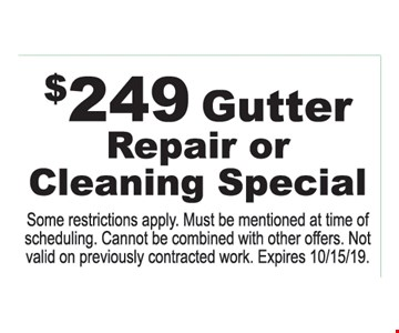 $249 Gutter Repair or Cleaning Special Some restrictions apply. Must be mentioned at time of scheduling. Cannot be combined with other offers. Not valid on previously contracted work. Expires 10/15/19