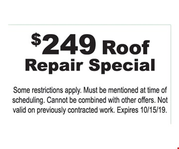 $249 Roof Repair Special Some restrictions apply. Must be mentioned at time of scheduling. Cannot be combined with other offers. Not valid on previously contracted work. Expires 10/15/19