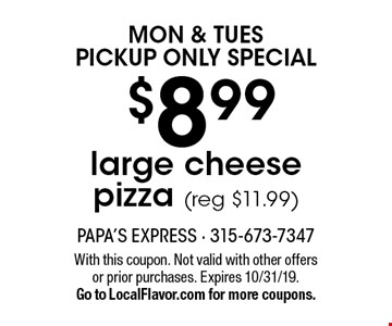 Mon & Tues Pickup Only Special. $8.99 large cheese pizza (reg $11.99). With this coupon. Not valid with other offers or prior purchases. Expires 10/31/19. Go to LocalFlavor.com for more coupons.
