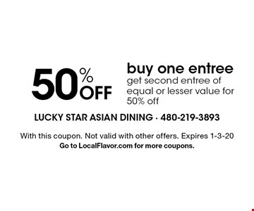 50% OFF buy one entreeget second entree of equal or lesser value for 50% off. With this coupon. Not valid with other offers. Expires 1-3-20Go to LocalFlavor.com for more coupons.
