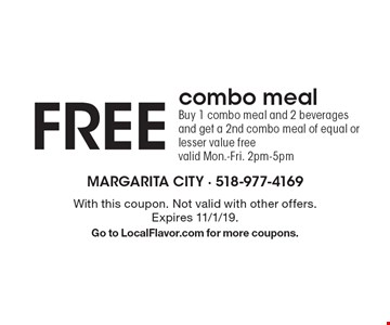 Free combo meal. Buy 1 combo meal and 2 beverages and get a 2nd combo meal of equal or lesser value free. Valid Mon.-Fri. 2pm-5pm. With this coupon. Not valid with other offers. Expires 11/1/19. Go to LocalFlavor.com for more coupons.