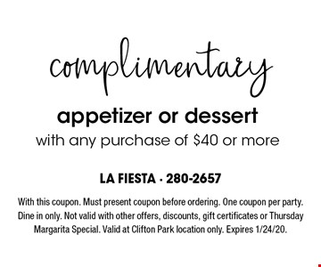 complimentary appetizer or dessert with any purchase of $40 or more. With this coupon. Must present coupon before ordering. One coupon per party. Dine in only. Not valid with other offers, discounts, gift certificates or Thursday Margarita Special. Valid at Clifton Park location only. Expires 8/16/19.