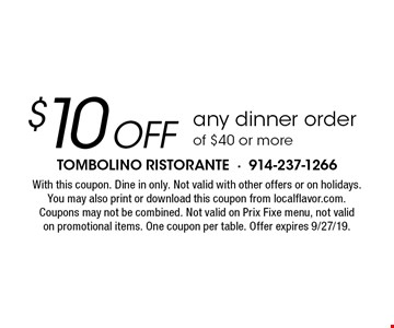 $10 off any dinner orderof $40 or more. With this coupon. Dine in only. Not valid with other offers or on holidays. You may also print or download this coupon from localflavor.com. Coupons may not be combined. Not valid on Prix Fixe menu, not valid on promotional items. One coupon per table. Offer expires 9/27/19.