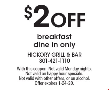$2 off breakfast. Dine in only. With this coupon. Not valid Monday nights. Not valid on happy hour specials. Not valid with other offers, or on alcohol. Offer expires 1-24-20.