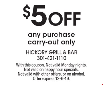 $5 Off any purchase carry-out only. With this coupon. Not valid Monday nights. Not valid on happy hour specials. Not valid with other offers, or on alcohol. Offer expires 12-6-19.
