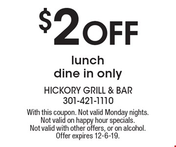 $2 Off lunchdine in only. With this coupon. Not valid Monday nights. Not valid on happy hour specials. Not valid with other offers, or on alcohol. Offer expires 12-6-19.