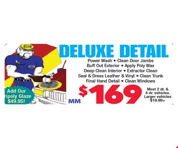 $169 Deluxe Detail Powerwash, clean door jambs, buff out exterior, apply polywax, deep clean interior, extractor clean, seal & dress leather & vinyl, clean trunk, final hand detail, clean windows. Most 2 dr. & 4 dr. vehicles. Larger vehicles $19.99+