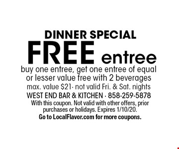 Dinner special: Free entree! buy one entree, get one entree of equal or lesser value free with 2 beverages. max. value $21, not valid Fri. & Sat. nights. With this coupon. Not valid with other offers, prior purchases or holidays. Expires 1/10/20. Go to LocalFlavor.com for more coupons.
