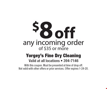 $8off any incoming order of $35 or more. With this coupon. Must be presented at time of drop off.Not valid with other offers or prior services. Offer expires 1-24-20.