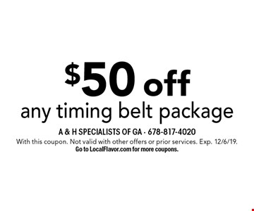 $50 off any timing belt package. With this coupon. Not valid with other offers or prior services. Exp. 12/6/19. Go to LocalFlavor.com for more coupons.