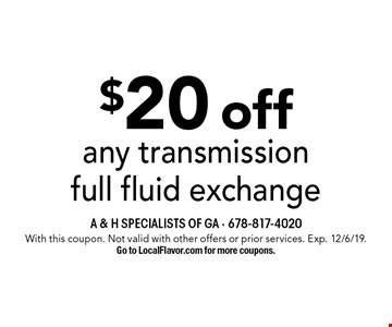 $20 off any transmission full fluid exchange. With this coupon. Not valid with other offers or prior services. Exp. 12/6/19. Go to LocalFlavor.com for more coupons.