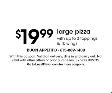 $19.99 large pizza with up to 3 toppings & 10 wings. With this coupon. Valid on delivery, dine in and carry out. Not valid with other offers or prior purchases. Expires 9/27/19. Go to LocalFlavor.com for more coupons.