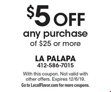 $5 off any purchase of $25 or more. With this coupon. Not valid with other offers. Expires 12/6/19. Go to LocalFlavor.com for more coupons.