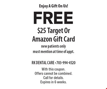 Enjoy A Gift On Us! Free $25 Target Or Amazon Gift Card. New patients only. Must mention at time of appt. With this coupon. Offers cannot be combined. Call for details. Expires in 6 weeks.