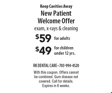 Keep Cavities Away New Patient Welcome Offer - $59 for adults/$49 for children under 12 yrs. Exam, x-rays & cleaning. With this coupon. Offers cannot be combined. Gum disease not covered. Call for details. Expires in 6 weeks.