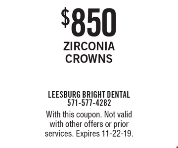 $850 Zirconia Crowns. With this coupon. Not valid with other offers or prior services. Expires 11-22-19.
