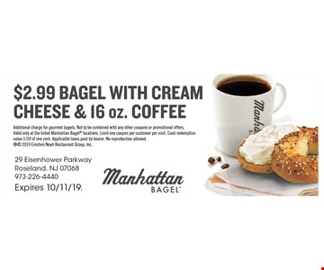 $2.99 Bagel With Cream Cheese & 16 Oz. Coffee. Additional charge for gourmet bagels. Not to be combined with any other coupons or promotional offers. Valid only at the listed Manhattan Bagel locations. Limit one coupon per customer per visit. Cash redemption value 1/20 of one cent. Applicable taxes paid by bearer. No reproduction allowed.  2019 Einstein Noah Restaurant Group, Inc. Expires 10/11/19.