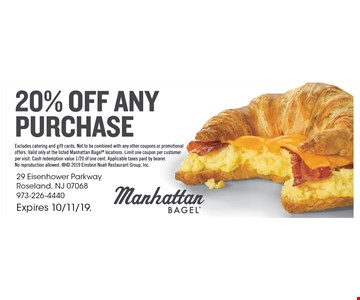 20% Off Any Purchase. Excludes cater and gift cards. Not to be combined with any other coupons or promotional offers. Valid only at the listed Manhattan Bagel locations. Limit one coupon per customer per visit. Cash redemption value 1/20 of one cent. Applicable taxes paid by bearer. No reproduction allowed.  2019 Einstein Noah Restaurant Group, Inc. Expires 10/11/19.