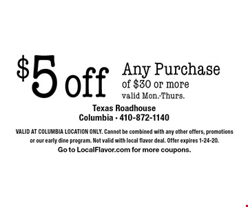 $5 off Any Purchase of $30 or more. Valid Mon.-Thurs.. Valid At Columbia Location Only. Cannot be combined with any other offers, promotions or our early dine program. Not valid with local flavor deal. Offer expires 1-24-20. Go to LocalFlavor.com for more coupons.