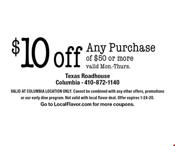 $10 off Any Purchase of $50 or more. Valid Mon.-Thurs. Valid At Columbia Location Only. Cannot be combined with any other offers, promotions or our early dine program. Not valid with local flavor deal. Offer expires 1-24-20. Go to LocalFlavor.com for more coupons.