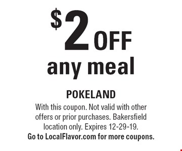 $2 off any meal. With this coupon. Not valid with other offers or prior purchases. Bakersfield location only. Expires 12-29-19. Go to LocalFlavor.com for more coupons.