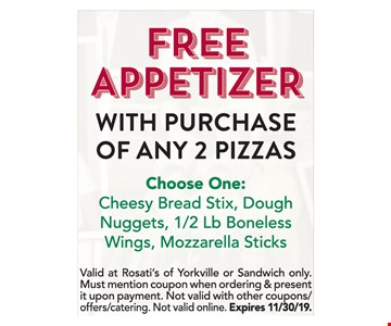 Free Appetizer with purchase of any 2 pizzas. Choose One: Cheesy Bread Stix, Dough Nuggets, 1/2 Lb Boneless Wings, Mozzarella Sticks Valid at Rosati's of Yorkville or Sandwich only. Must mention coupon when ordering & present it upon payment. Not valid with other coupons/ offers/catering. Not valid online Expires 11/30/19.